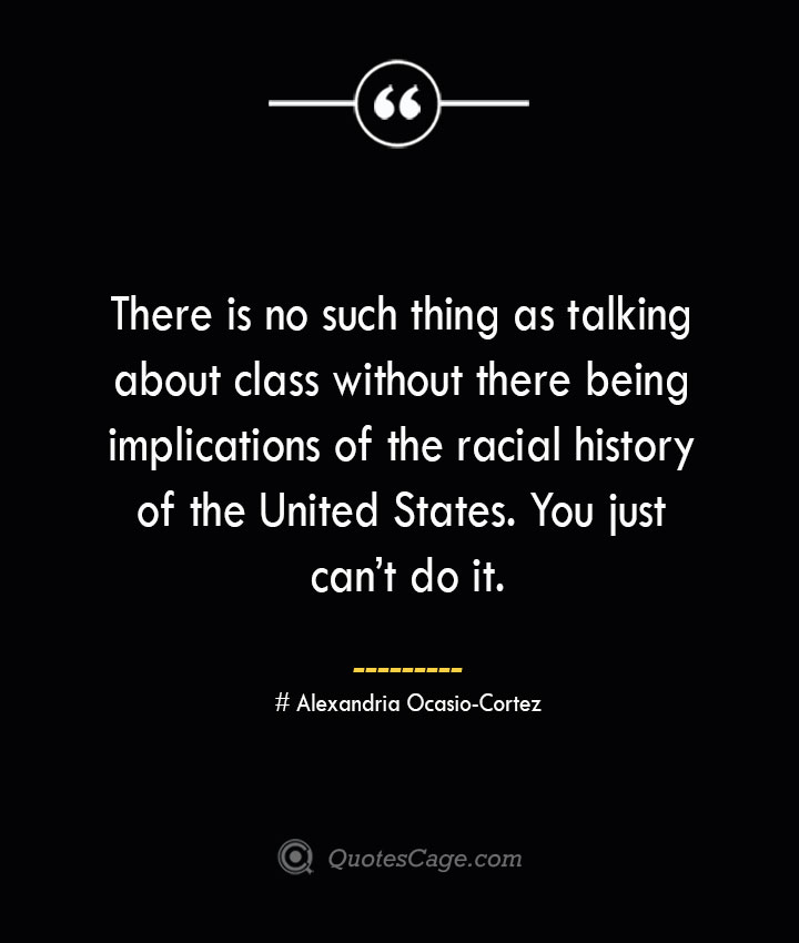 There is no such thing as talking about class without there being implications of the racial history of the United States. You just cant do it. Alexandria Ocasio Cortez