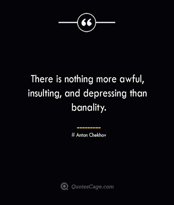 There is nothing more awful insulting and depressing than banality. Anton Chekhov