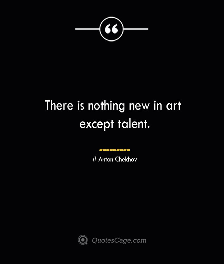 There is nothing new in art except talent.— Anton Chekhov