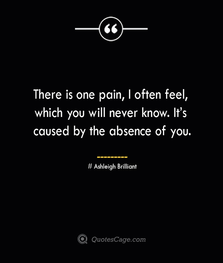 There is one pain I often feel which you will never know. Its caused by the absence of you.— Ashleigh Brilliant