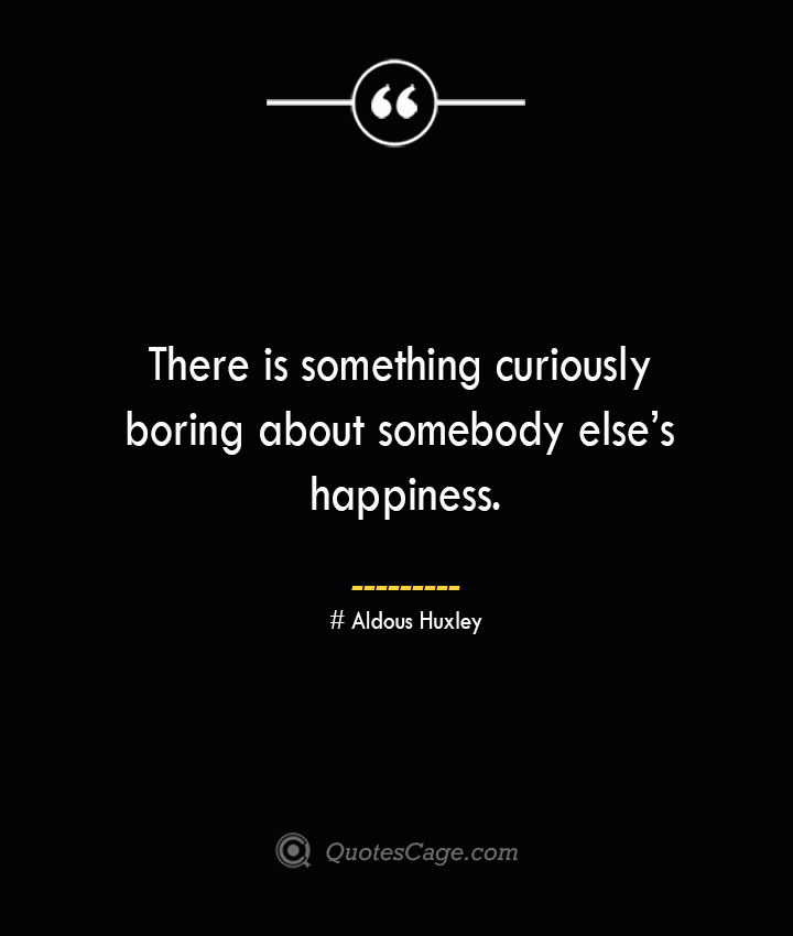 There is something curiously boring about somebody elses happiness..— Aldous