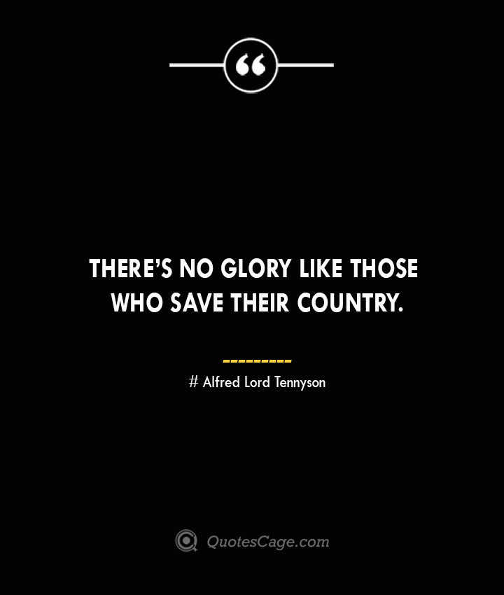 Theres no glory like those who save their country.— Alfred Lord Tennyson