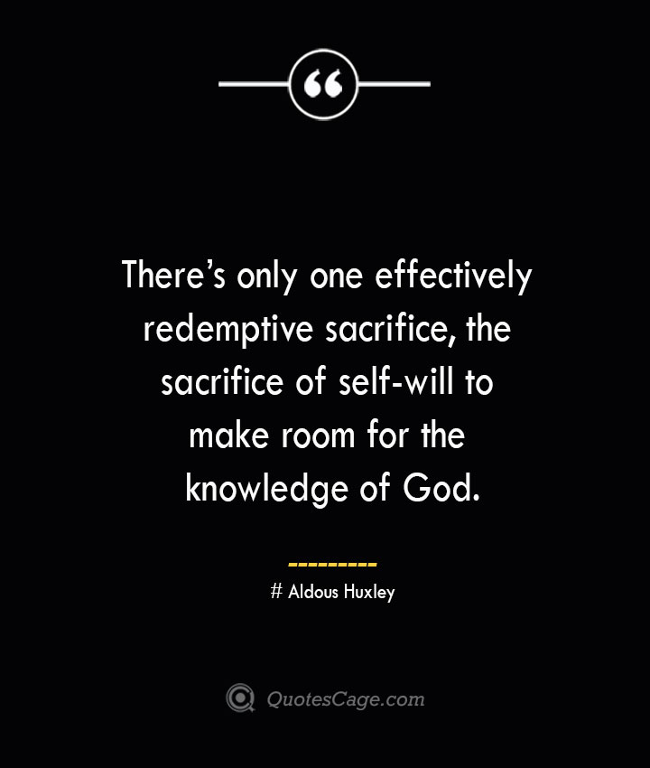 Theres only one effectively redemptive sacrifice the sacrifice of self will to make room for the knowledge of God.— Aldous