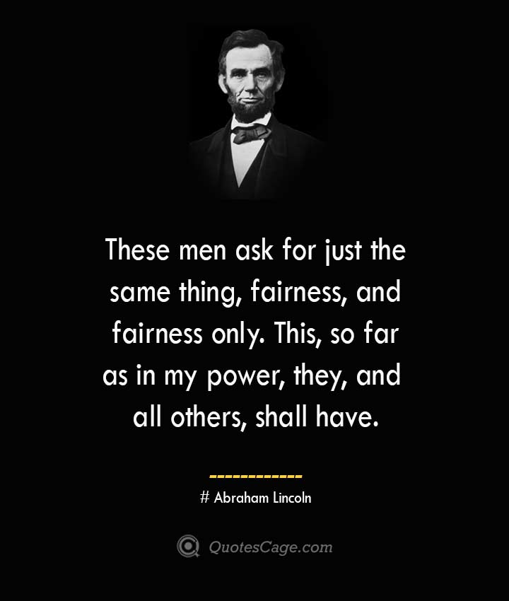 These men ask for just the same thing fairness and fairness only. This so far as in my power they and all others shall have. –Abraham Lincoln