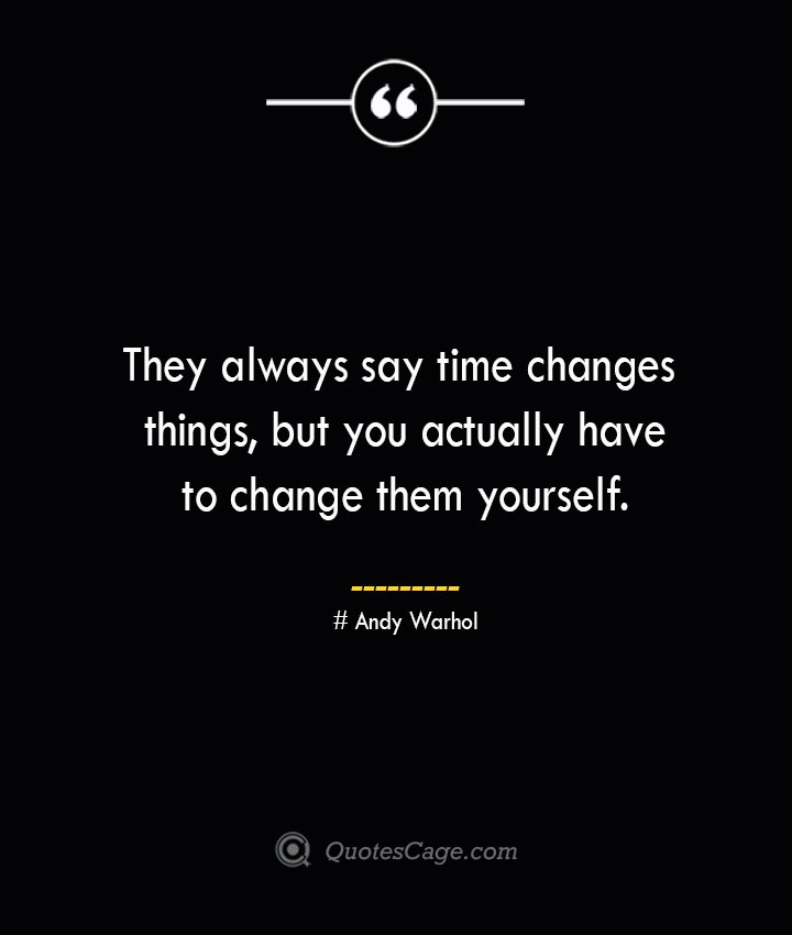 They always say time changes things but you actually have to change them yourself.— Andy Warhol