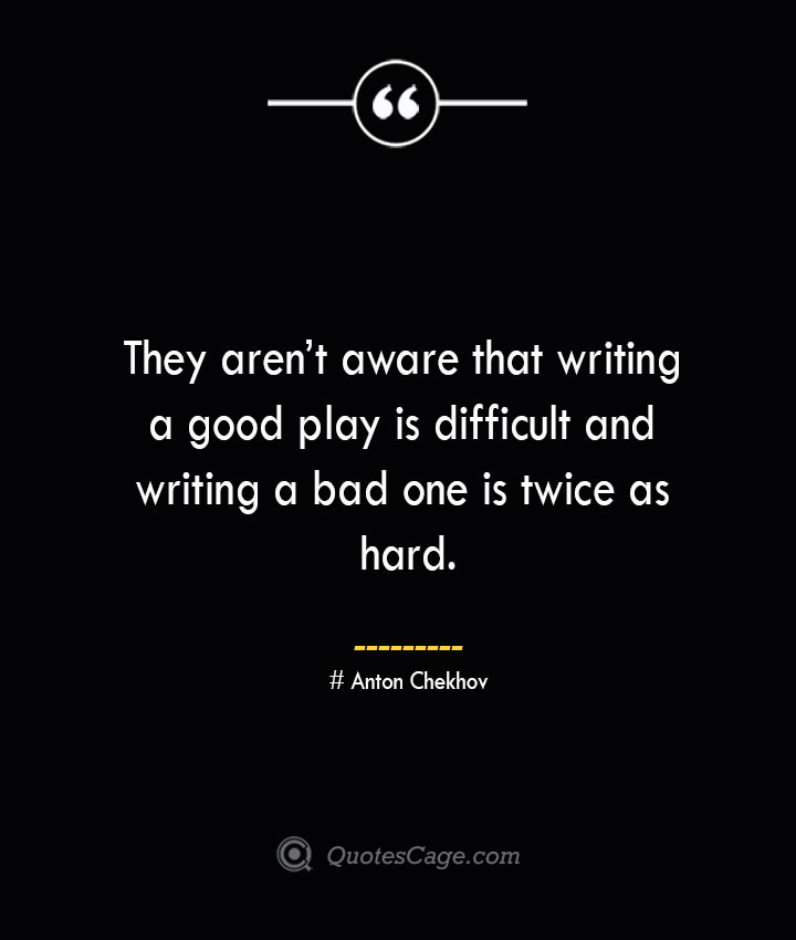 They arent aware that writing a good play is difficult and writing a bad one is twice as hard.— Anton Chekhov
