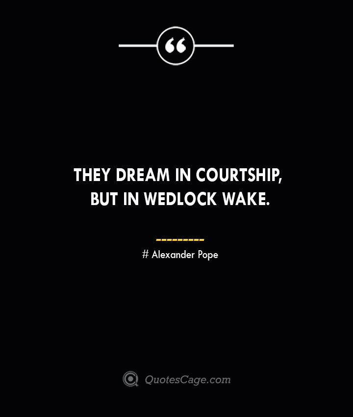 They dream in courtship but in wedlock wake.— Alexander Pope