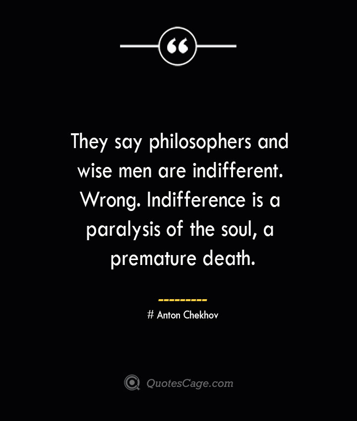 They say philosophers and wise men are indifferent. Wrong. Indifference is a paralysis of the soul a premature death. Anton Chekhov