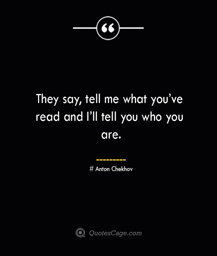 They say tell me what youve read and Ill tell you who you are.— Anton Chekhov