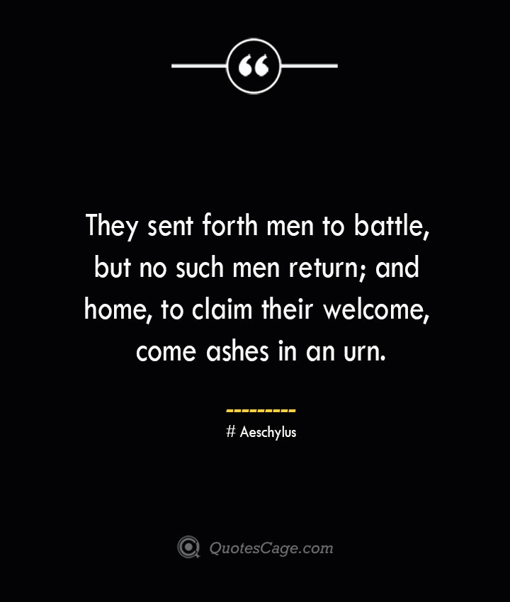 They sent forth men to battle but no such men return and home to claim their welcome come ashes in an urn.— Aeschylus