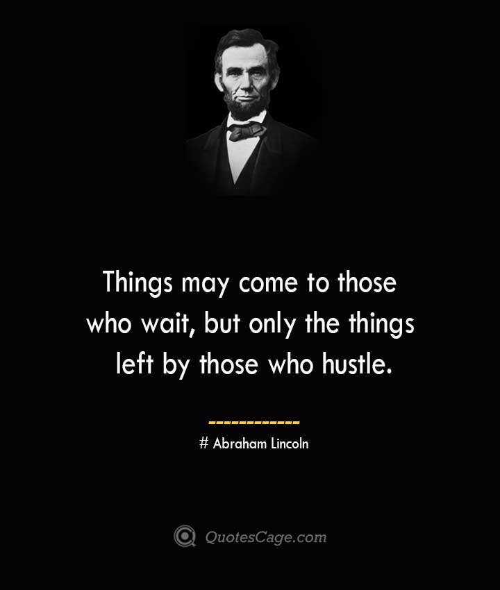 Things may come to those who wait but only the things left by those who hustle.— Abraham Lincoln