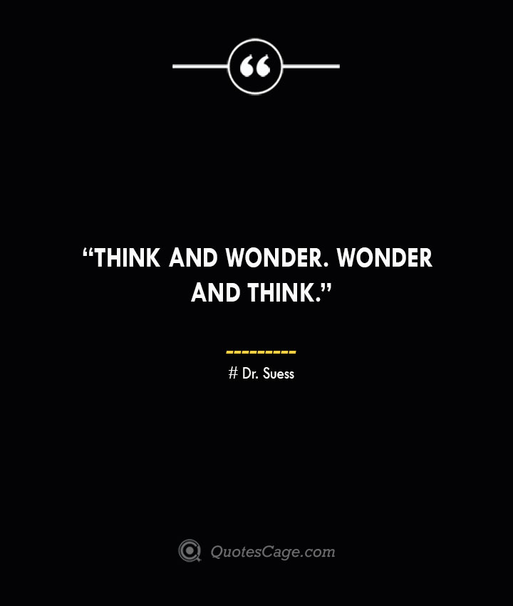 Think and wonder. Wonder and think. —Dr. Suess