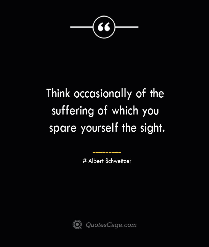 Think occasionally of the suffering of which you spare yourself the sight.— Albert Schweitzer