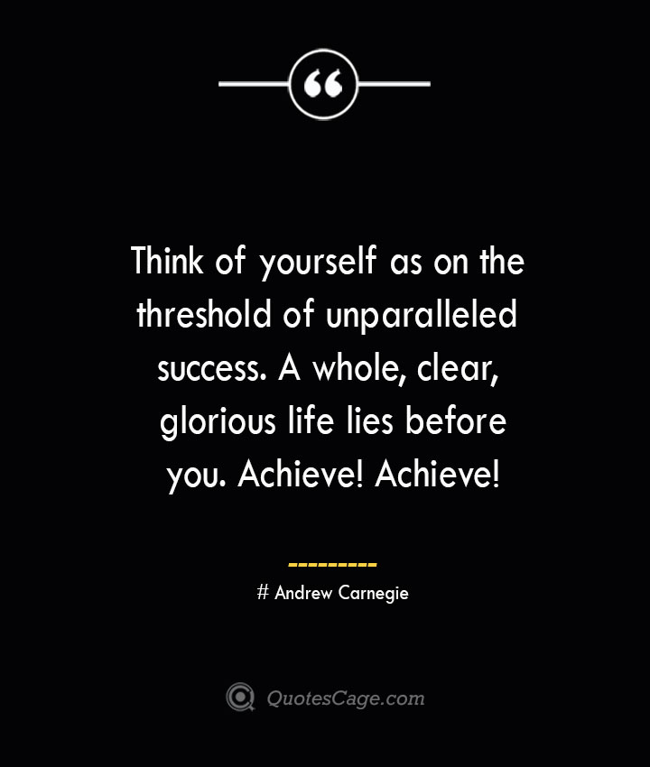 Think of yourself as on the threshold of unparalleled success. A whole clear glorious life lies before you. Achieve Achieve— Andrew Carnegie