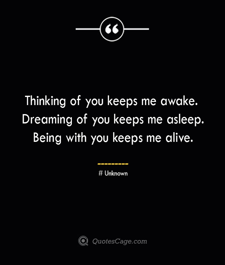 Thinking of you keeps me awake. Dreaming of you keeps me asleep. Being with you keeps me alive.— Unknown