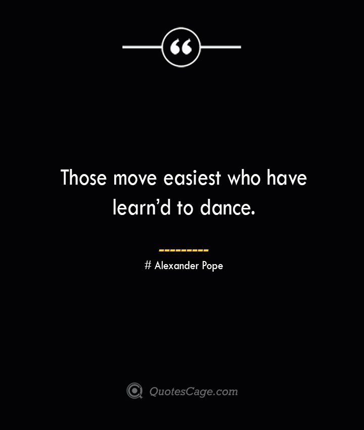 Those move easiest who have learnd to dance.— Alexander Pope