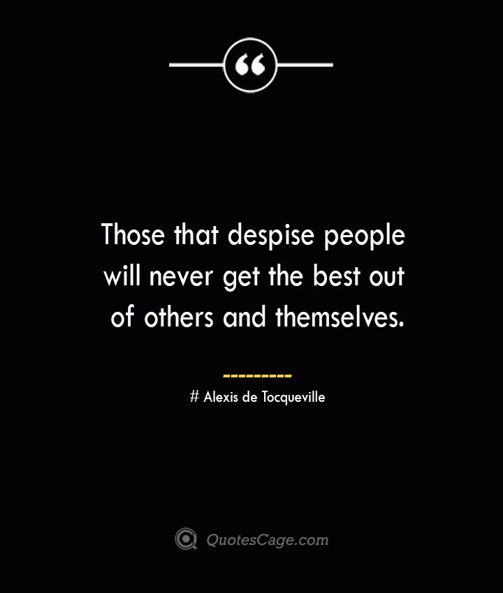 Those that despise people will never get the best out of others and themselves.— Alexis de Tocqueville