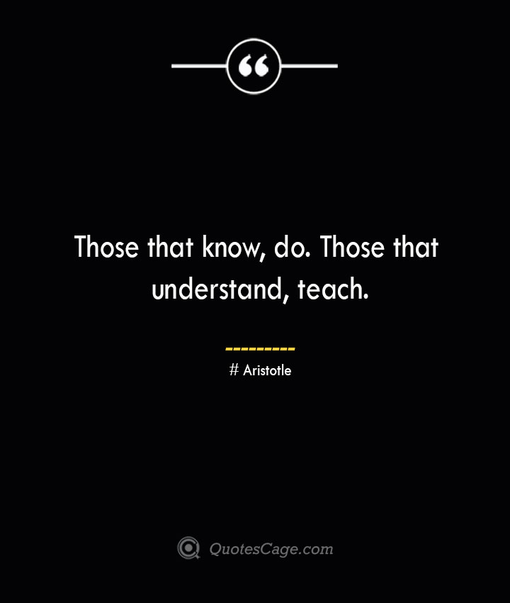 Those that know do. Those that understand teach.— Aristotle