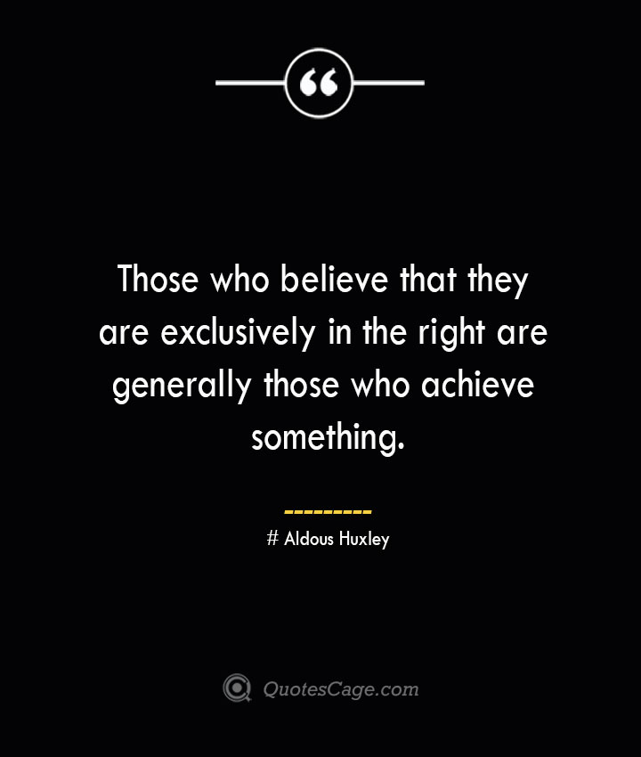 Those who believe that they are exclusively in the right are generally those who achieve something.— Aldous