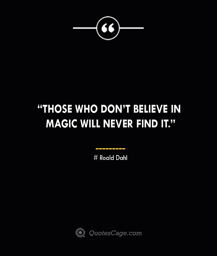 Those who dont believe in magic will never find it.—Roald Dahl