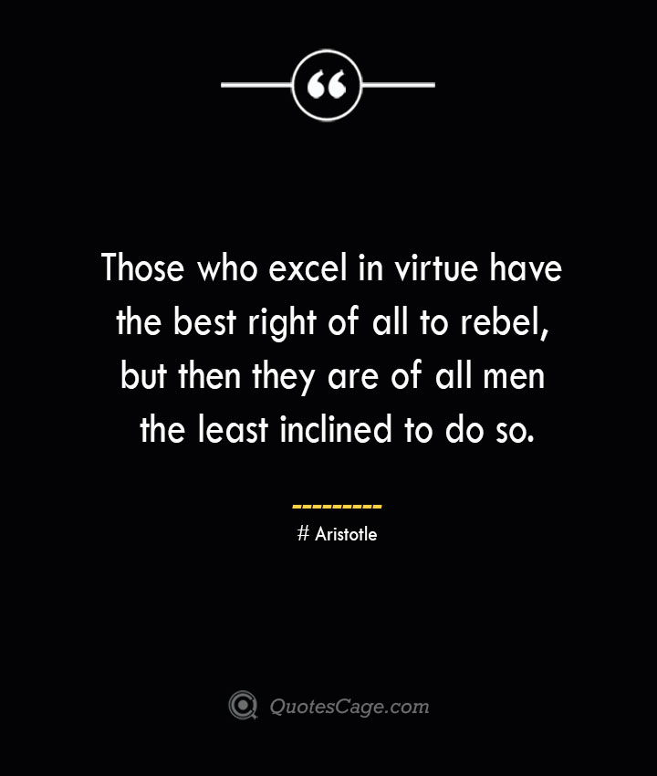 Those who excel in virtue have the best right of all to rebel but then they are of all men the least inclined to do so. Aristotle