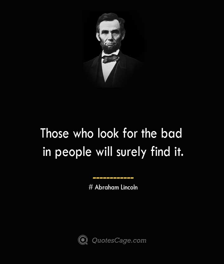 Those who look for the bad in people will surely find it.— Abraham Lincoln
