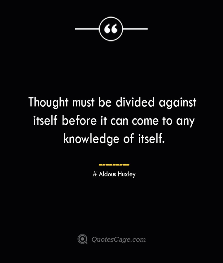 Thought must be divided against itself before it can come to any knowledge of itself.— Aldous