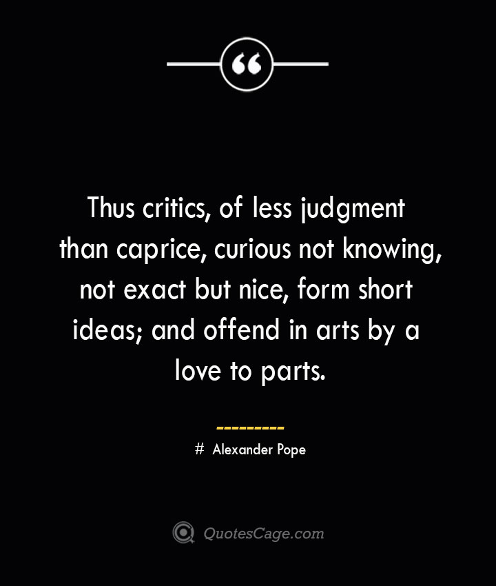Thus critics of less judgment than caprice curious not knowing not exact but nice form short ideas and offend in arts by a love to parts.— Alexander Pope