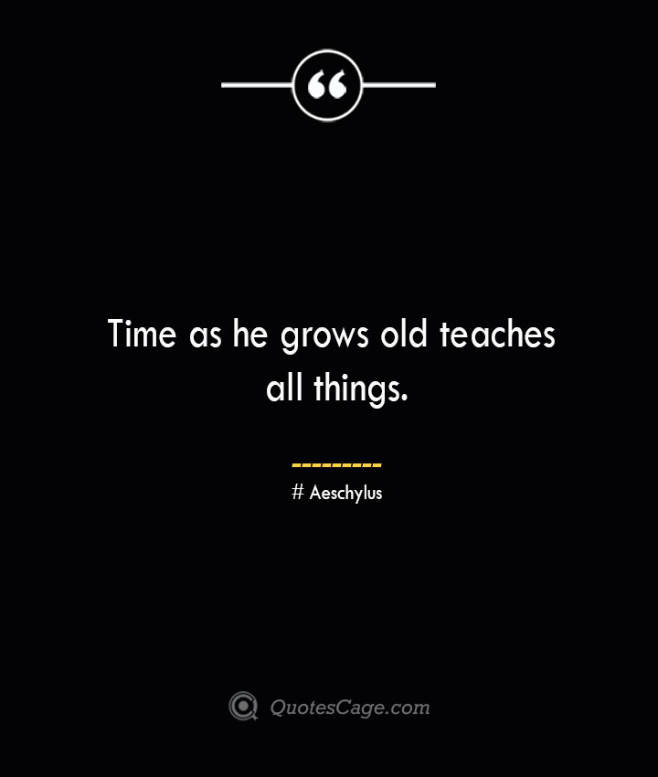 Time as he grows old teaches all things. Aeschylus