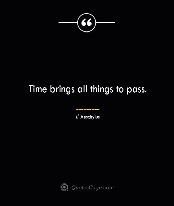 Time brings all things to pass.— Aeschylus