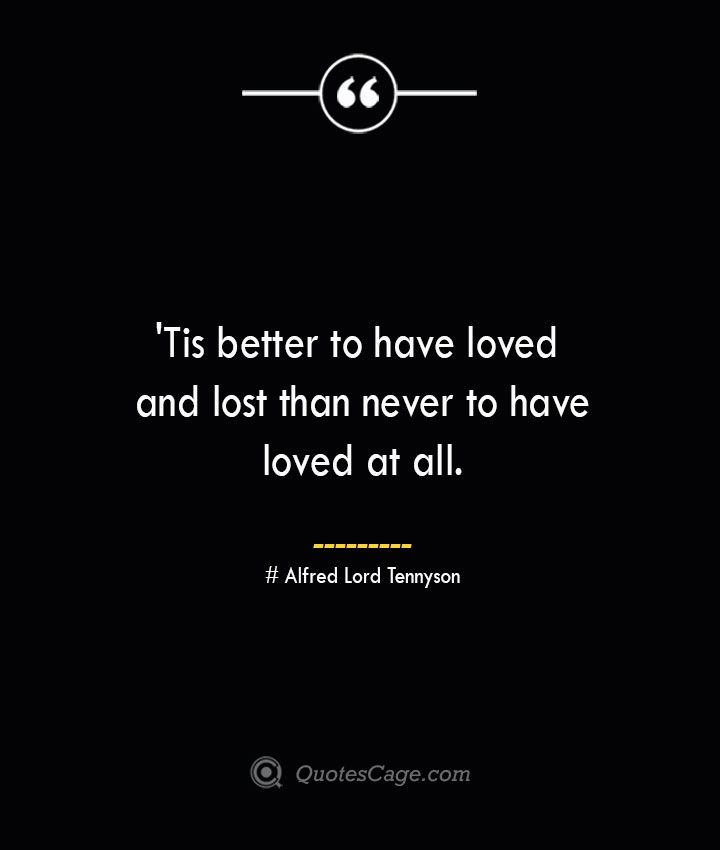 Tis better to have loved and lost than never to have loved at all. Alfred Lord Tennyson 1