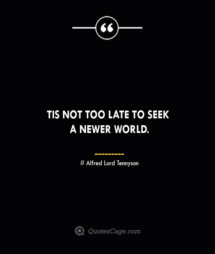 Tis not too late to seek a newer world.— Alfred Lord Tennyson