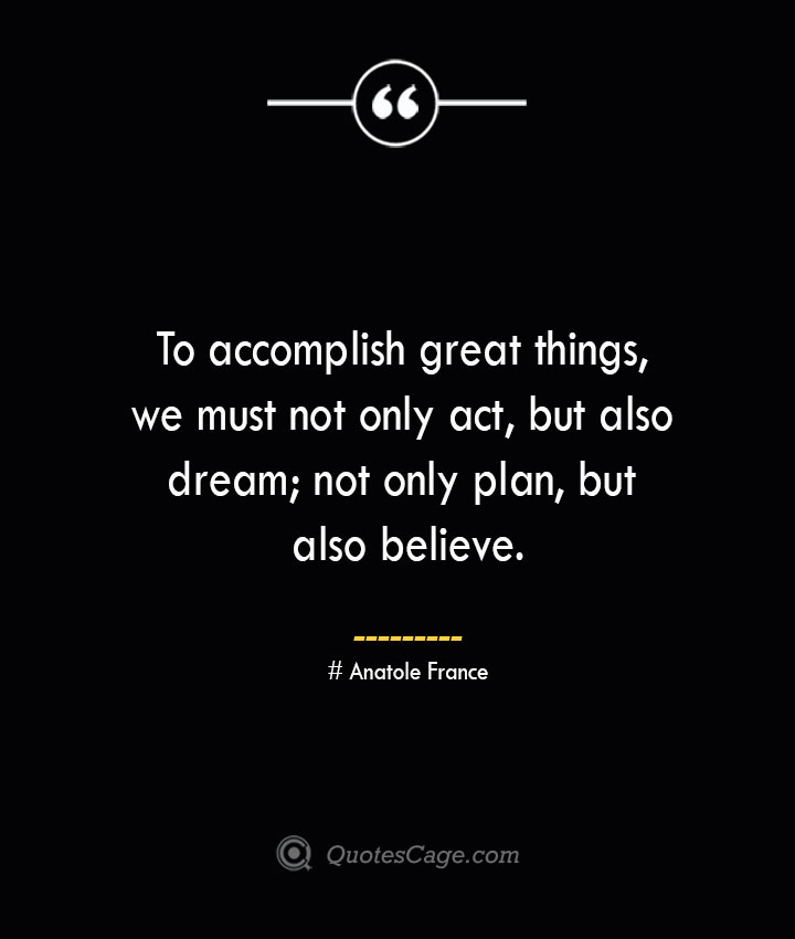 To accomplish great things we must not only act but also dream not only plan but also believe.— Anatole France