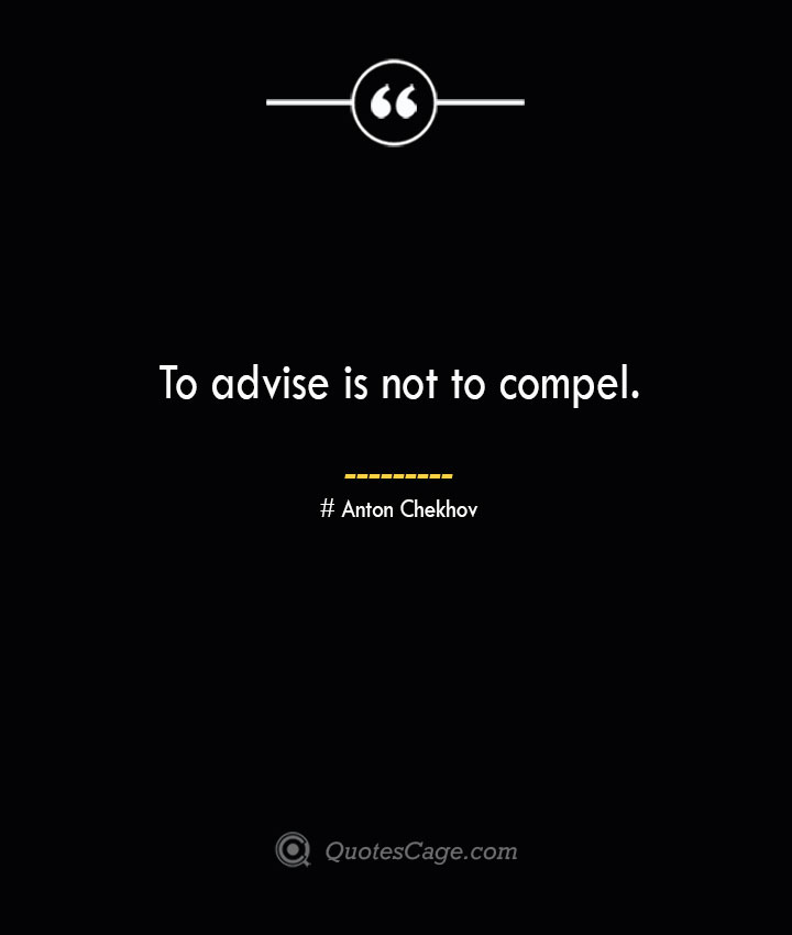 To advise is not to compel. Anton Chekhov 1