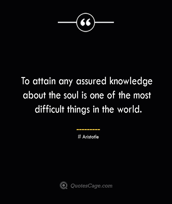 To attain any assured knowledge about the soul is one of the most difficult things in the world. Aristotle