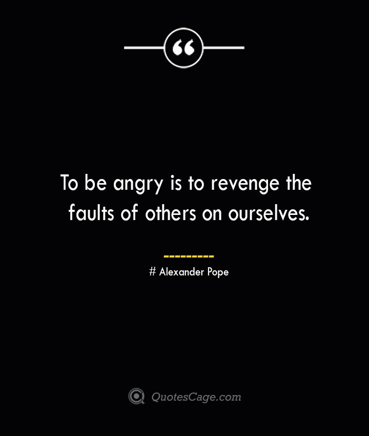 To be angry is to revenge the faults of others on ourselves.— Alexander Pope