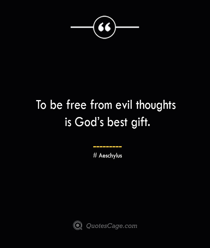 To be free from evil thoughts is Gods best gift. Aeschylus