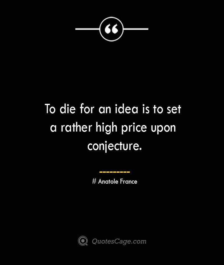 To die for an idea is to set a rather high price upon conjecture. Anatole France