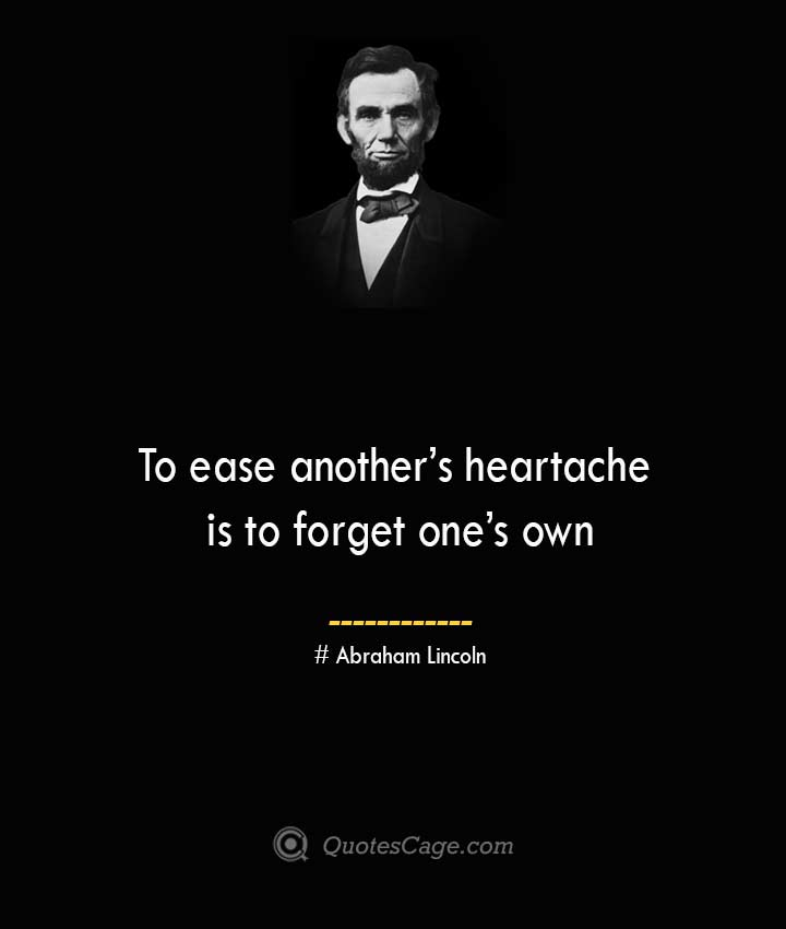 To ease anothers heartache is to forget ones own— Abraham Lincoln