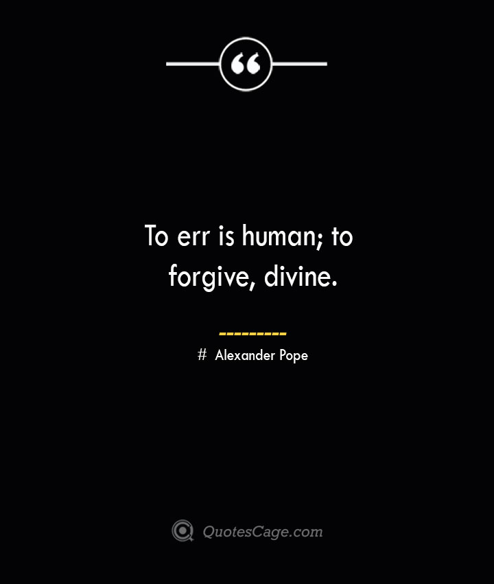 To err is human to forgive divine.— Alexander Pope
