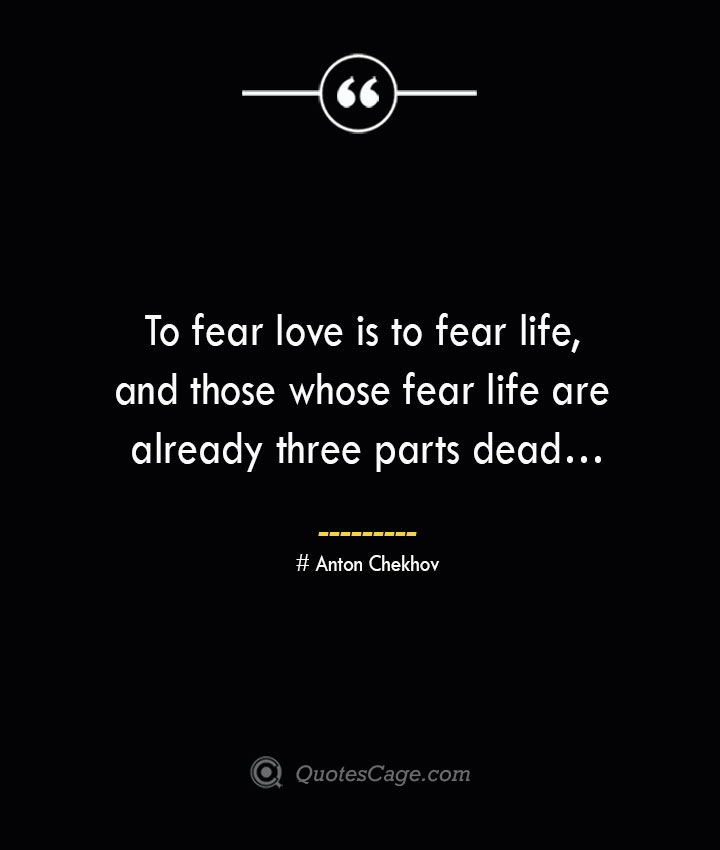 To fear love is to fear life and those whose fear life are already three parts dead… Anton Chekhov
