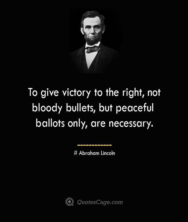 To give victory to the right not bloody bullets but peaceful ballots only are necessary. –Abraham Lincoln