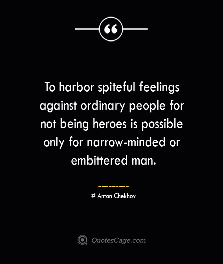 To harbor spiteful feelings against ordinary people for not being heroes is possible only for narrow minded or embittered man.— Anton Chekhov