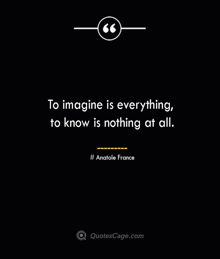 To imagine is everything to know is nothing at all.— Anatole France