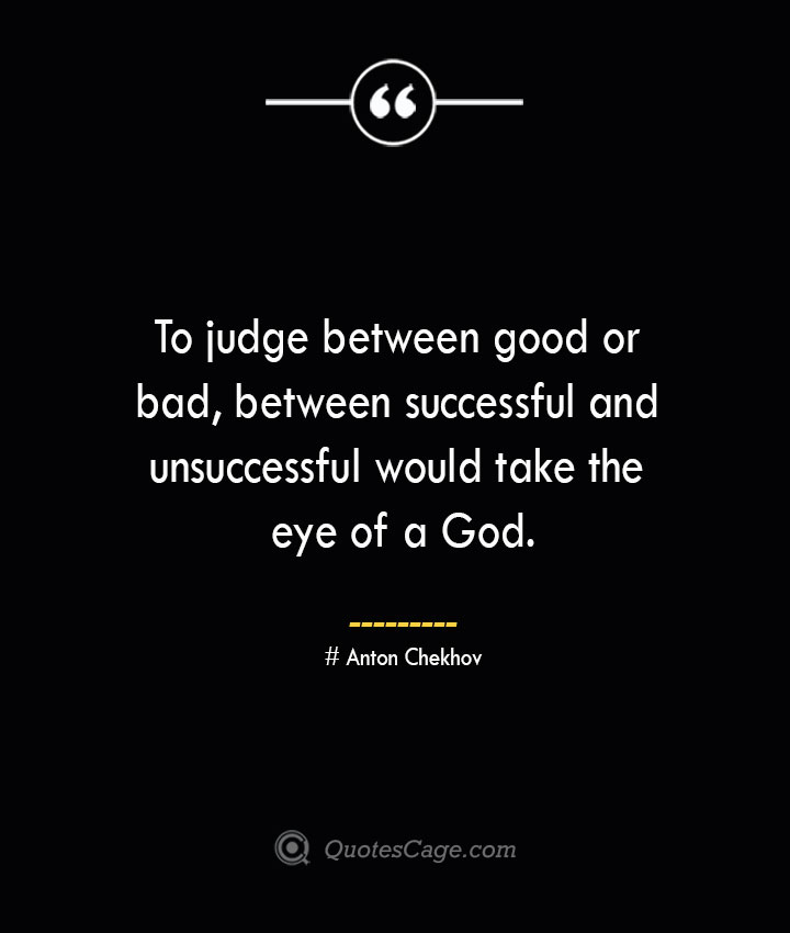 To judge between good or bad between successful and unsuccessful would take the eye of a God. Anton Chekhov