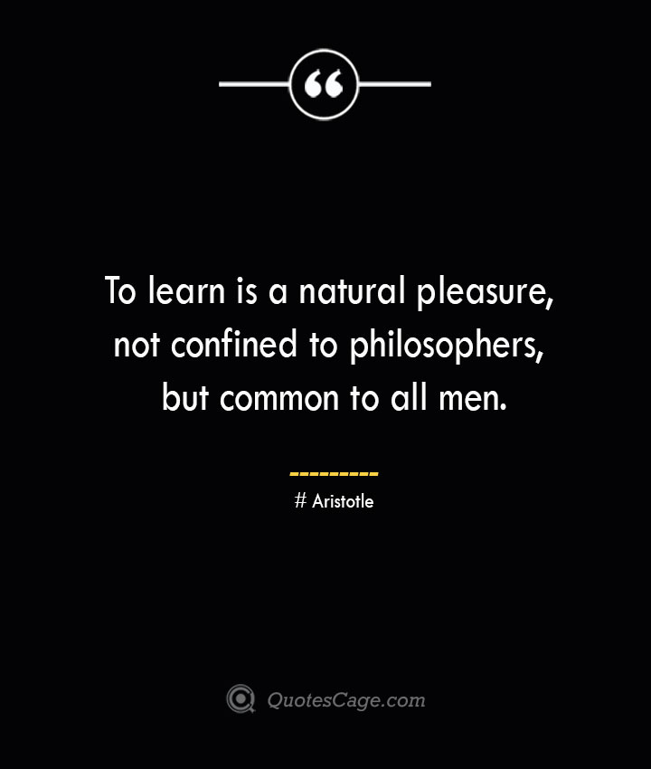 To learn is a natural pleasure not confined to philosophers but common to all men.— Aristotle
