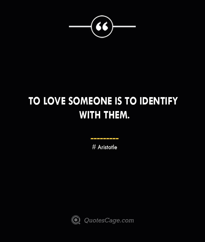 To love someone is to identify with them.— Aristotle