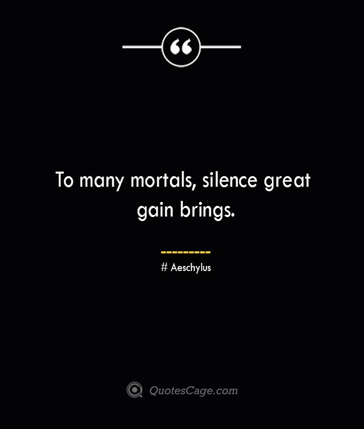 To many mortals silence great gain brings. Aeschylus