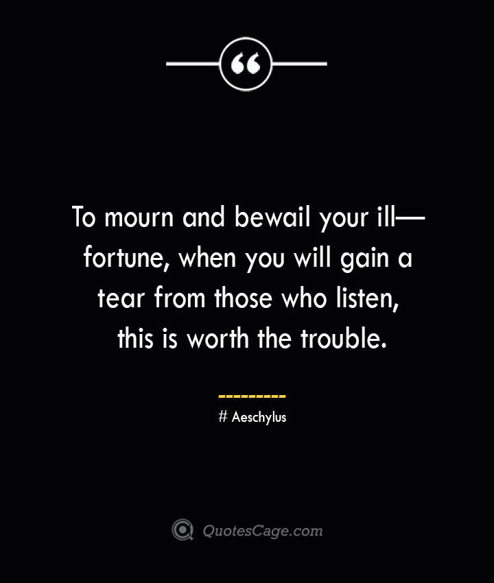 To mourn and bewail your ill— fortune when you will gain a tear from those who listen this is worth the trouble. Aeschylus