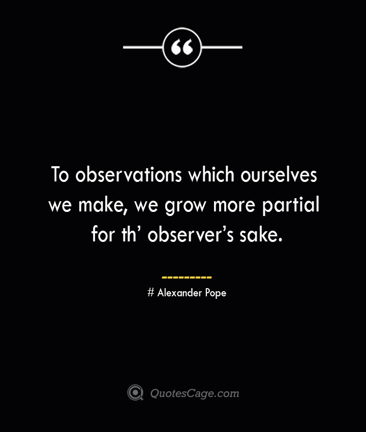 To observations which ourselves we make we grow more partial for th observers sake.— Alexander Pope